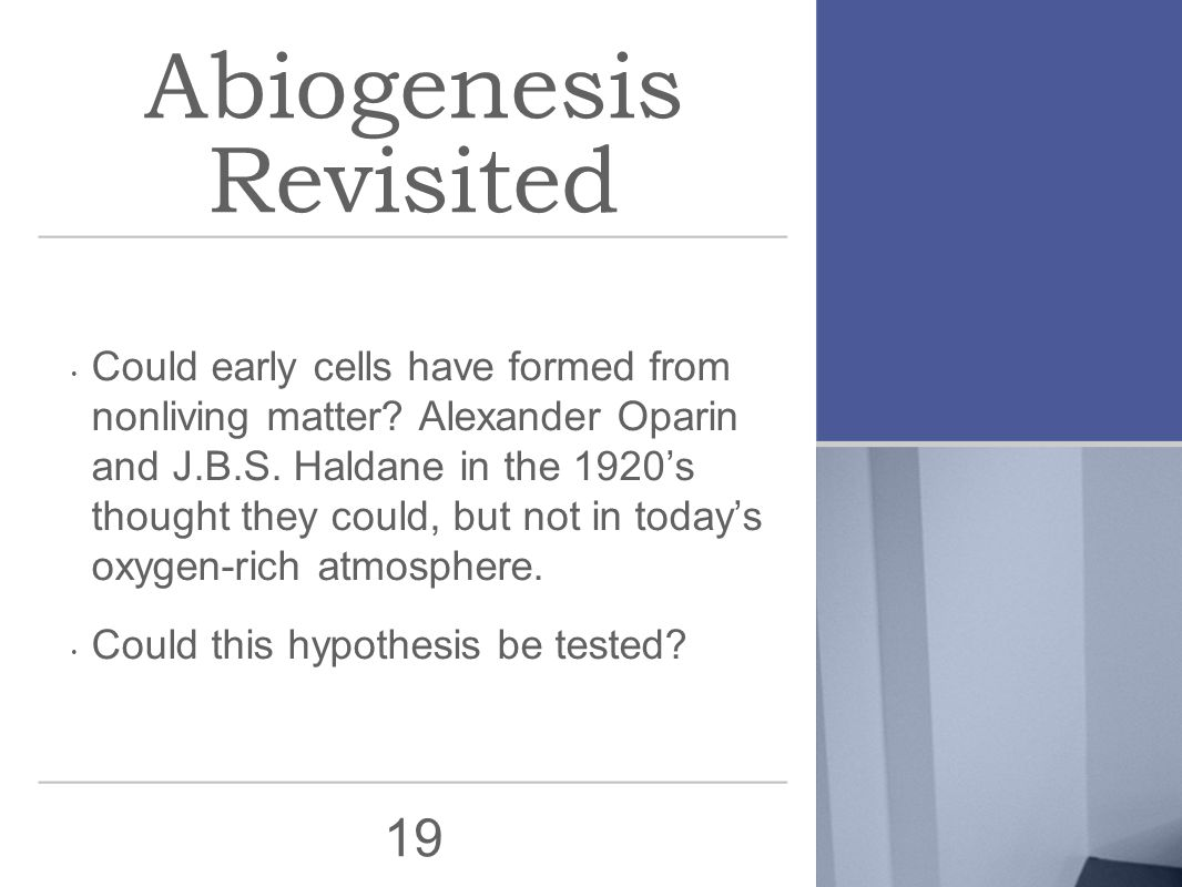 19 Abiogenesis Revisited Could early cells have formed from nonliving matter? Alexander Oparin and J.B.S. Haldane in the 1920's thought they could, bu