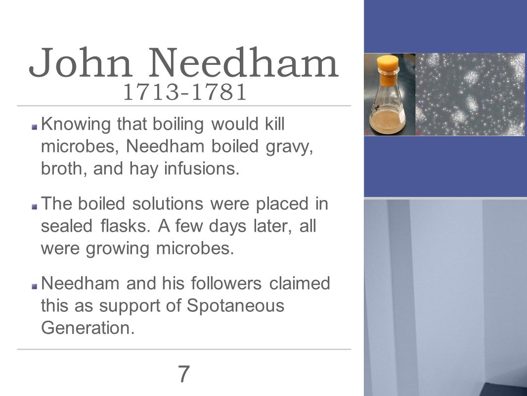 7 John Needham 1713-1781 Knowing that boiling would kill microbes, Needham boiled gravy, broth, and hay infusions. The boiled solutions were placed in