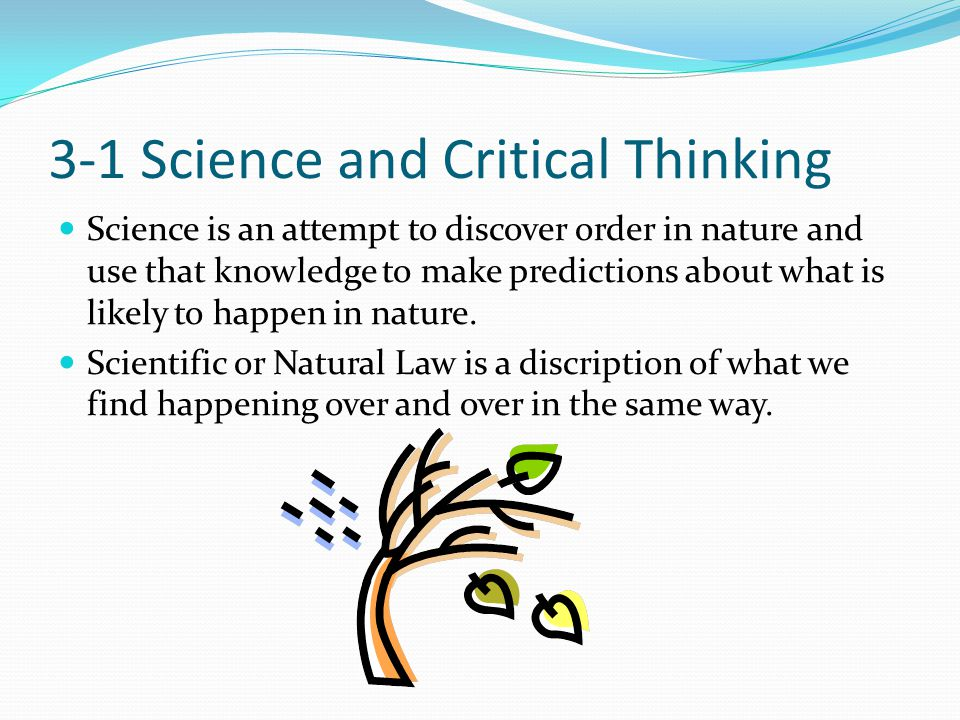 3-1 Science and Critical Thinking Science is an attempt to discover order in nature and use that knowledge to make predictions about what is likely to happen in nature.