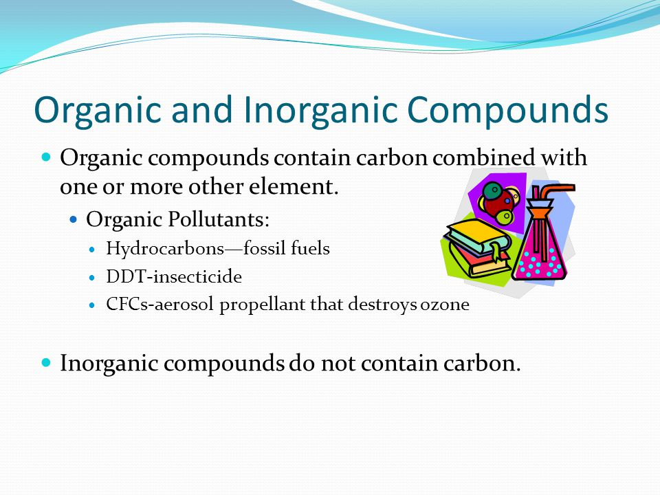 Organic and Inorganic Compounds Organic compounds contain carbon combined with one or more other element.