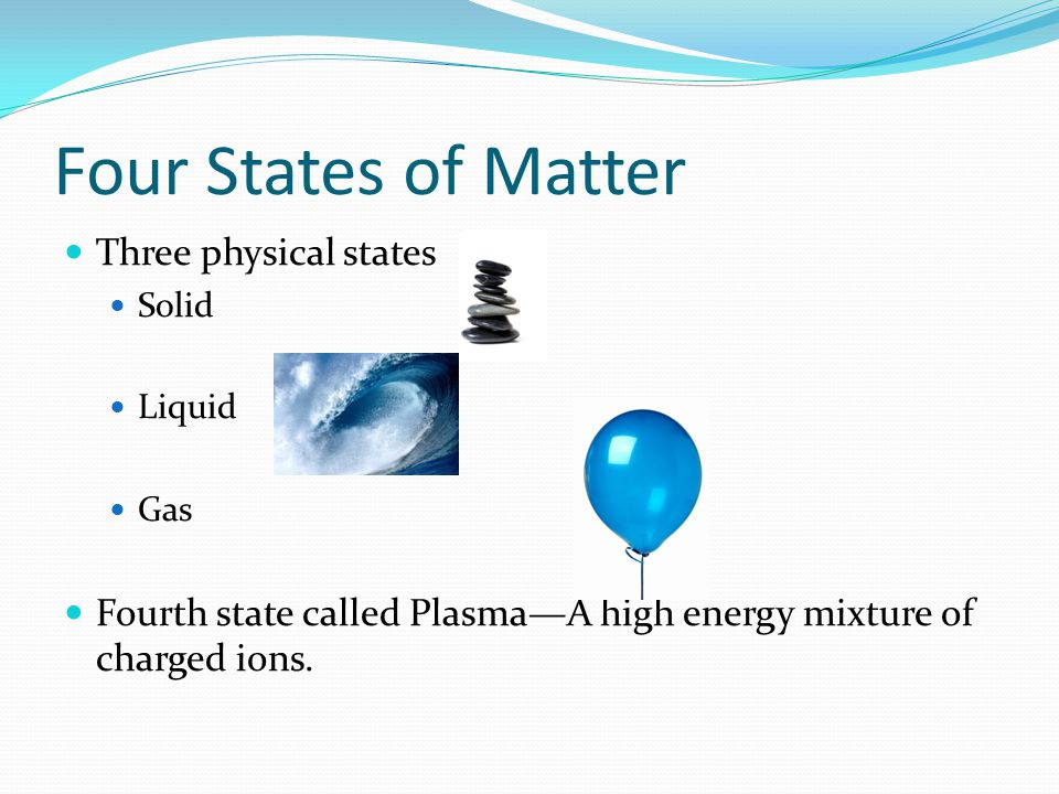 Four States of Matter Three physical states Solid Liquid Gas Fourth state called Plasma—A high energy mixture of charged ions.