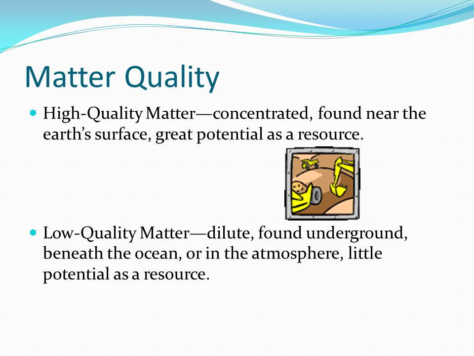 Matter Quality High-Quality Matter—concentrated, found near the earth's surface, great potential as a resource.