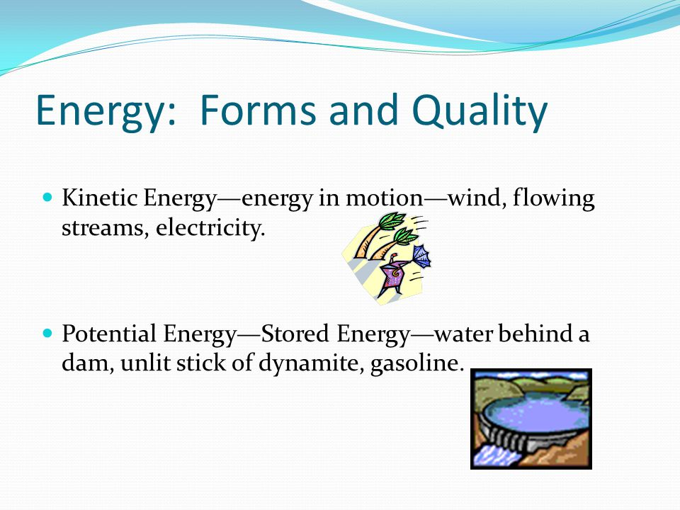 Energy: Forms and Quality Kinetic Energy—energy in motion—wind, flowing streams, electricity.