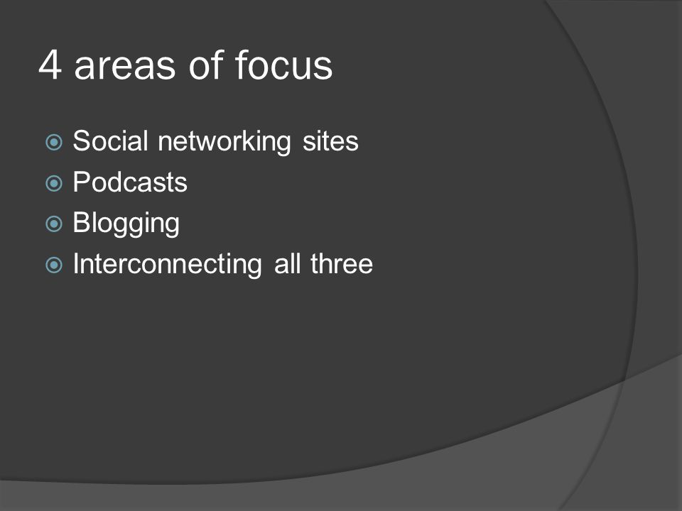 4 areas of focus  Social networking sites  Podcasts  Blogging  Interconnecting all three