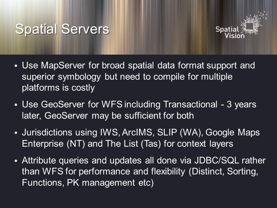 Spatial Servers Use MapServer for broad spatial data format support and superior symbology but need to compile for multiple platforms is costly Use GeoServer for WFS including Transactional - 3 years later, GeoServer may be sufficient for both Jurisdictions using IWS, ArcIMS, SLIP (WA), Google Maps Enterprise (NT) and The List (Tas) for context layers Attribute queries and updates all done via JDBC/SQL rather than WFS for performance and flexibility (Distinct, Sorting, Functions, PK management etc)