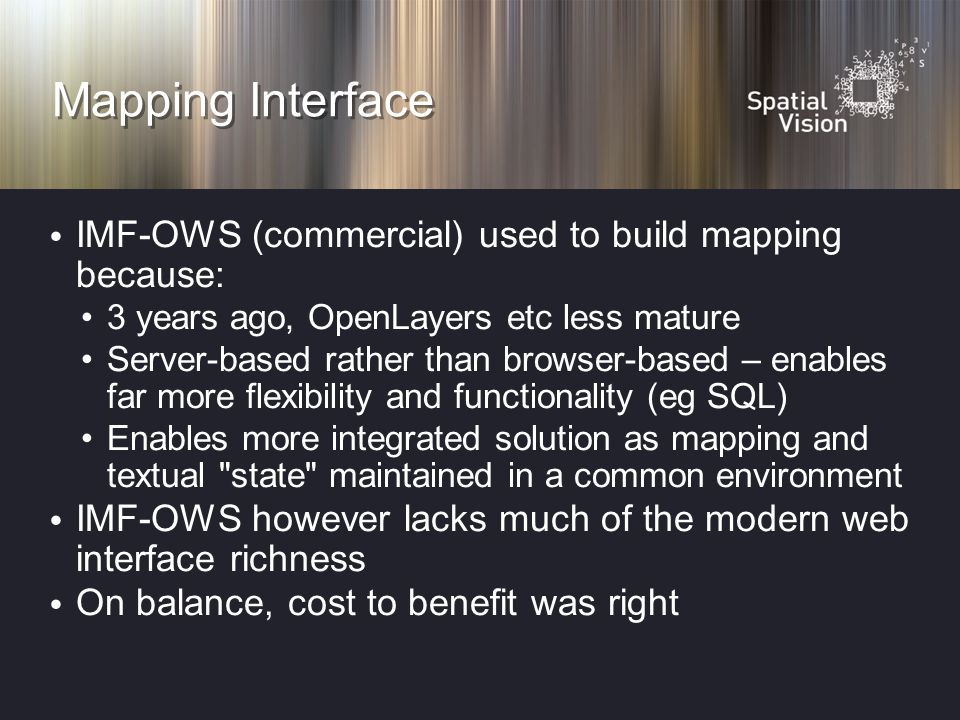 Mapping Interface IMF-OWS (commercial) used to build mapping because: 3 years ago, OpenLayers etc less mature Server-based rather than browser-based – enables far more flexibility and functionality (eg SQL) Enables more integrated solution as mapping and textual state maintained in a common environment IMF-OWS however lacks much of the modern web interface richness On balance, cost to benefit was right