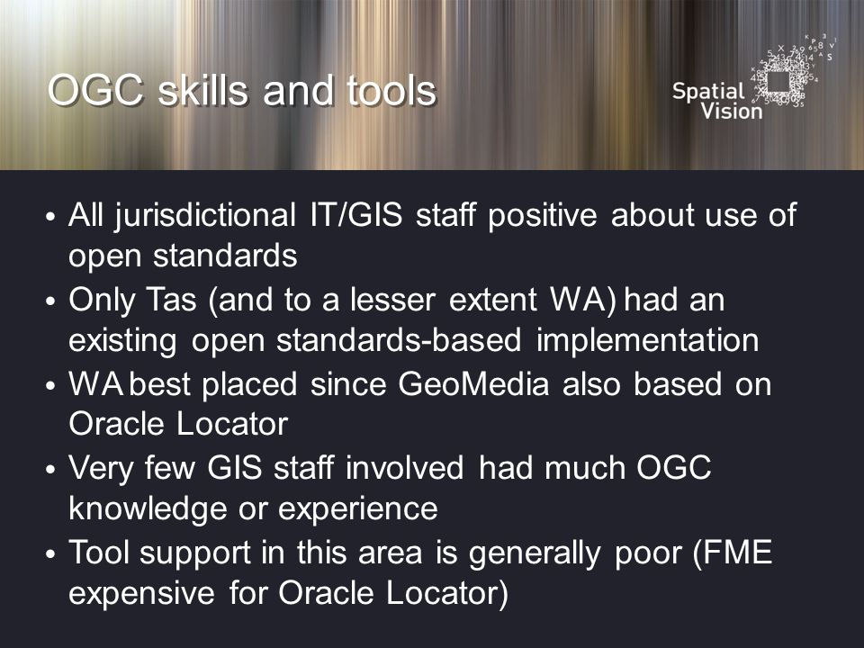 OGC skills and tools All jurisdictional IT/GIS staff positive about use of open standards Only Tas (and to a lesser extent WA) had an existing open standards-based implementation WA best placed since GeoMedia also based on Oracle Locator Very few GIS staff involved had much OGC knowledge or experience Tool support in this area is generally poor (FME expensive for Oracle Locator)