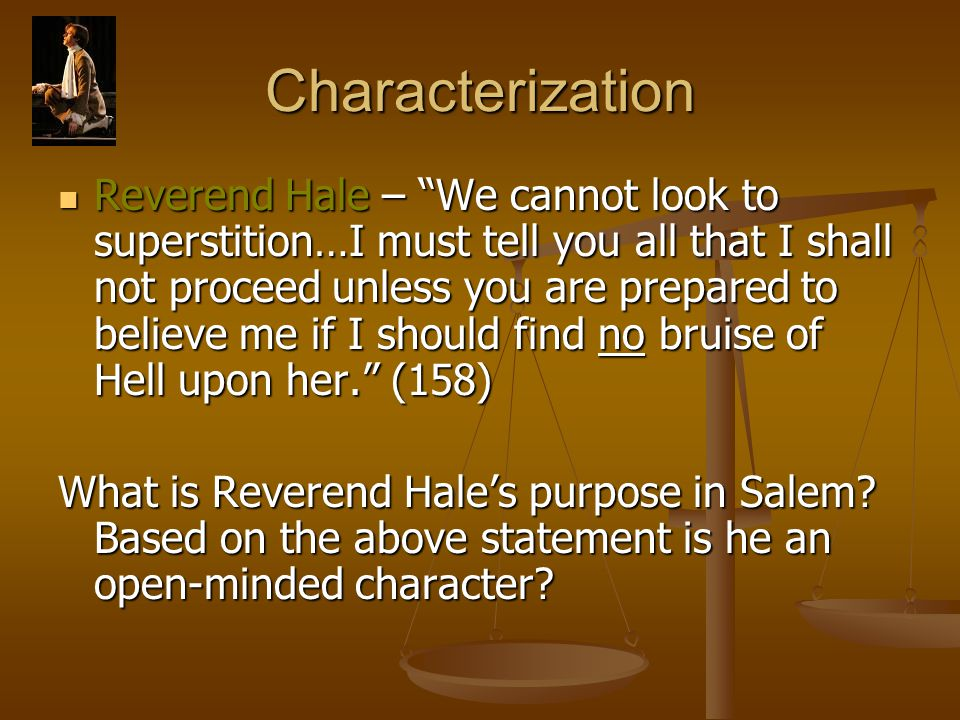 Characterization Reverend Hale – We cannot look to superstition…I must tell you all that I shall not proceed unless you are prepared to believe me if I should find no bruise of Hell upon her. (158) Reverend Hale – We cannot look to superstition…I must tell you all that I shall not proceed unless you are prepared to believe me if I should find no bruise of Hell upon her. (158) What is Reverend Hale's purpose in Salem.