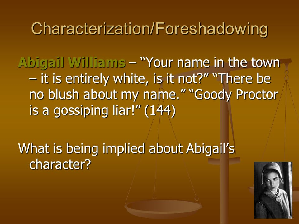 Characterization/Foreshadowing Abigail Williams – Your name in the town – it is entirely white, is it not There be no blush about my name. Goody Proctor is a gossiping liar! (144) What is being implied about Abigail's character