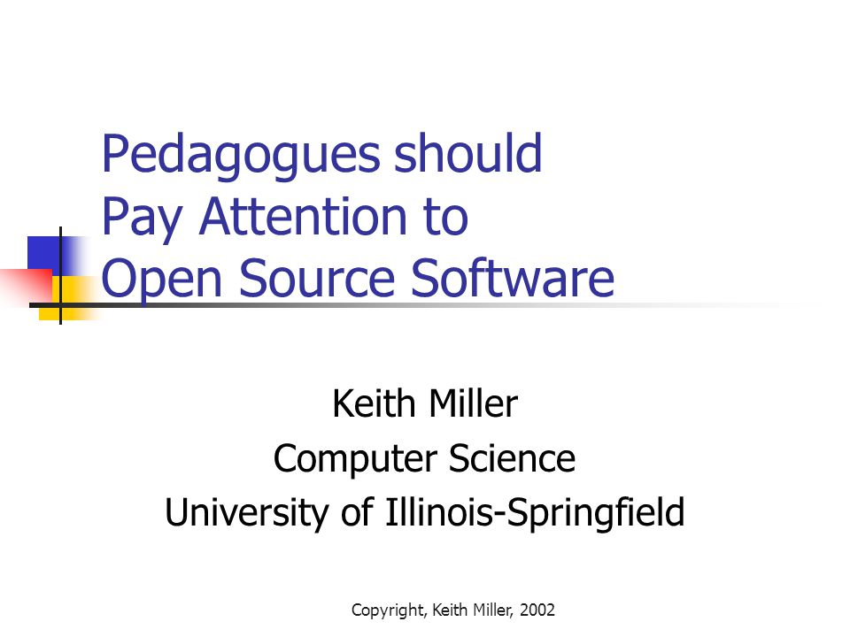 Copyright, Keith Miller, 2002 Pedagogues should Pay Attention to Open Source Software Keith Miller Computer Science University of Illinois-Springfield