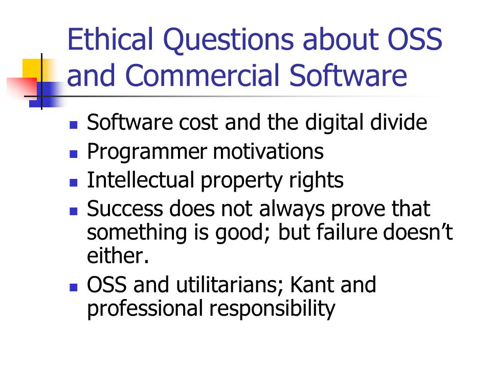 Ethical Questions about OSS and Commercial Software Software cost and the digital divide Programmer motivations Intellectual property rights Success does not always prove that something is good; but failure doesn't either.