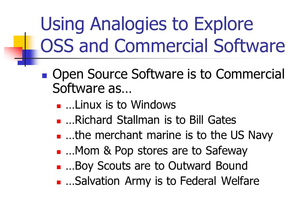 Using Analogies to Explore OSS and Commercial Software Open Source Software is to Commercial Software as… …Linux is to Windows …Richard Stallman is to Bill Gates …the merchant marine is to the US Navy …Mom & Pop stores are to Safeway …Boy Scouts are to Outward Bound …Salvation Army is to Federal Welfare