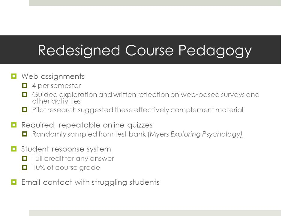 Redesigned Course Pedagogy  Web assignments  4 per semester  Guided exploration and written reflection on web-based surveys and other activities  Pilot research suggested these effectively complement material  Required, repeatable online quizzes  Randomly sampled from test bank (Myers Exploring Psychology)  Student response system  Full credit for any answer  10% of course grade  Email contact with struggling students