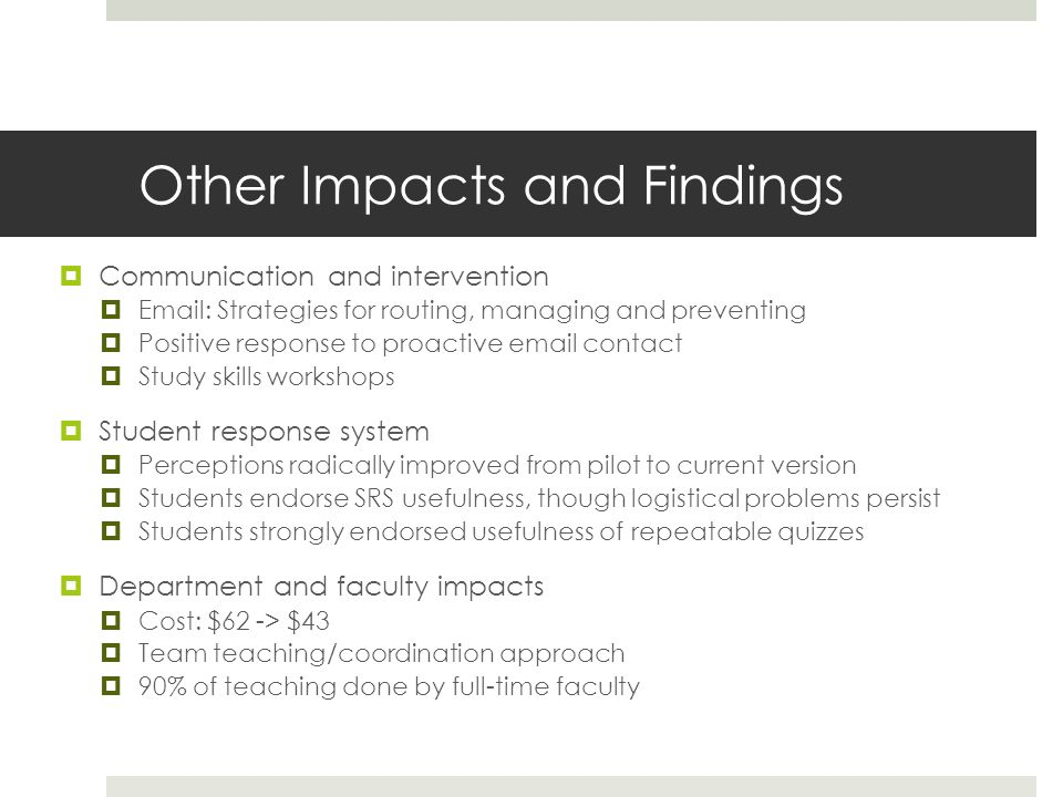 Other Impacts and Findings  Communication and intervention  Email: Strategies for routing, managing and preventing  Positive response to proactive email contact  Study skills workshops  Student response system  Perceptions radically improved from pilot to current version  Students endorse SRS usefulness, though logistical problems persist  Students strongly endorsed usefulness of repeatable quizzes  Department and faculty impacts  Cost: $62 -> $43  Team teaching/coordination approach  90% of teaching done by full-time faculty