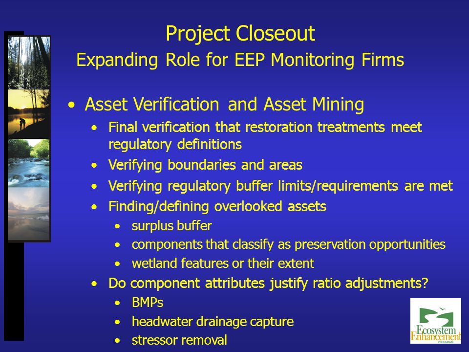 Asset Verification and Asset Mining Final verification that restoration treatments meet regulatory definitions Verifying boundaries and areas Verifying regulatory buffer limits/requirements are met Finding/defining overlooked assets surplus buffer components that classify as preservation opportunities wetland features or their extent Do component attributes justify ratio adjustments.