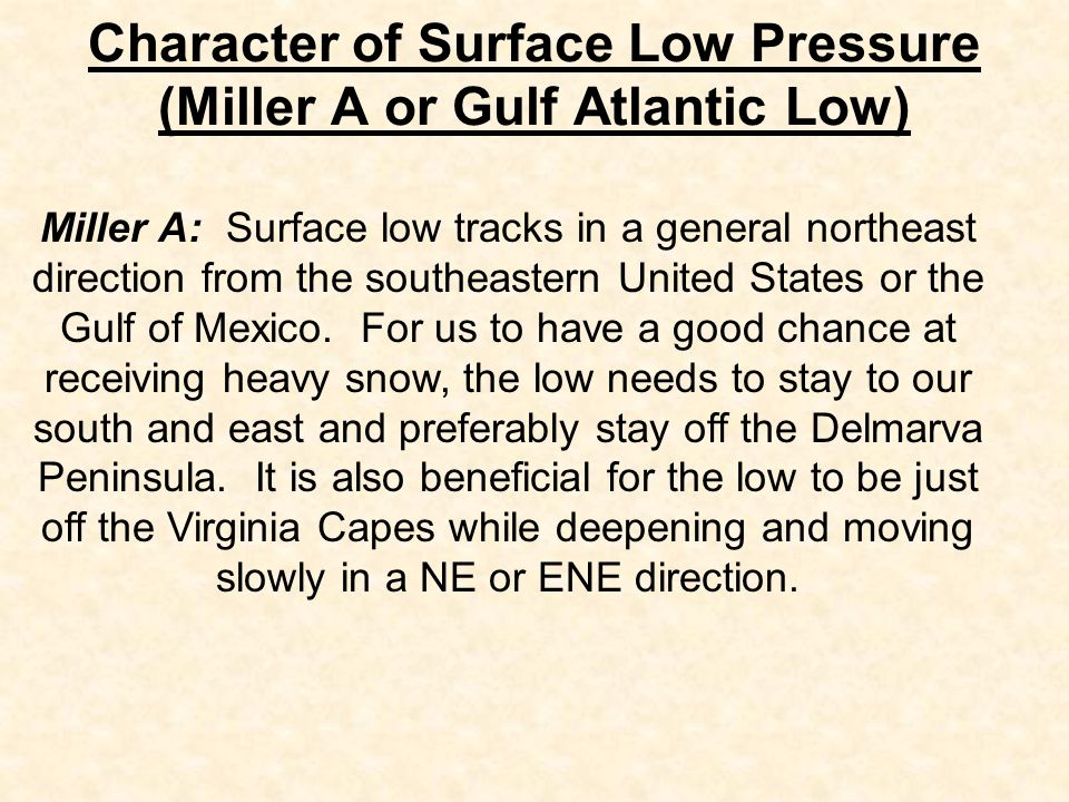 Character of Surface Low Pressure (Miller A or Gulf Atlantic Low) Miller A: Surface low tracks in a general northeast direction from the southeastern