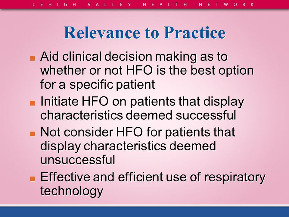 Relevance to Practice ■ Aid clinical decision making as to whether or not HFO is the best option for a specific patient ■ Initiate HFO on patients tha