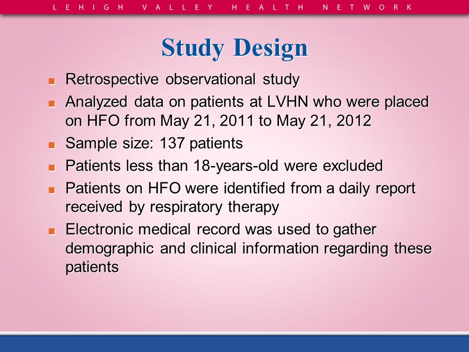 Study Design ■ Retrospective observational study ■ Analyzed data on patients at LVHN who were placed on HFO from May 21, 2011 to May 21, 2012 ■ Sample