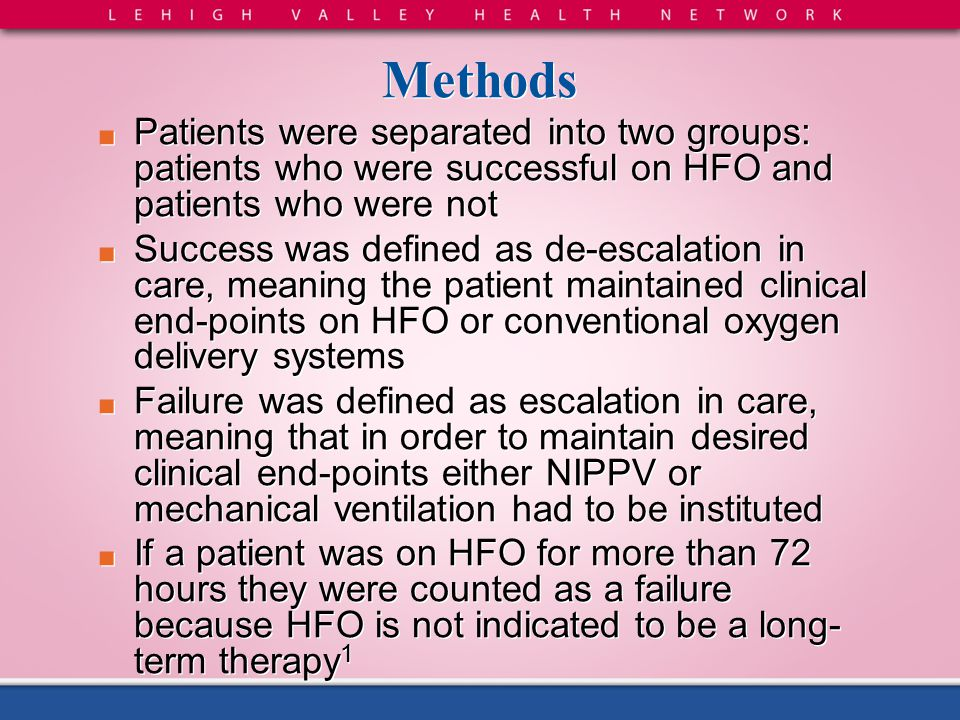 Methods ■ Patients were separated into two groups: patients who were successful on HFO and patients who were not ■ Success was defined as de-escalatio