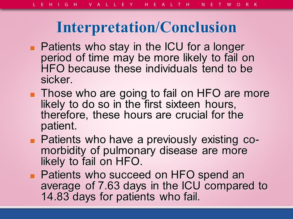 Interpretation/Conclusion ■ Patients who stay in the ICU for a longer period of time may be more likely to fail on HFO because these individuals tend