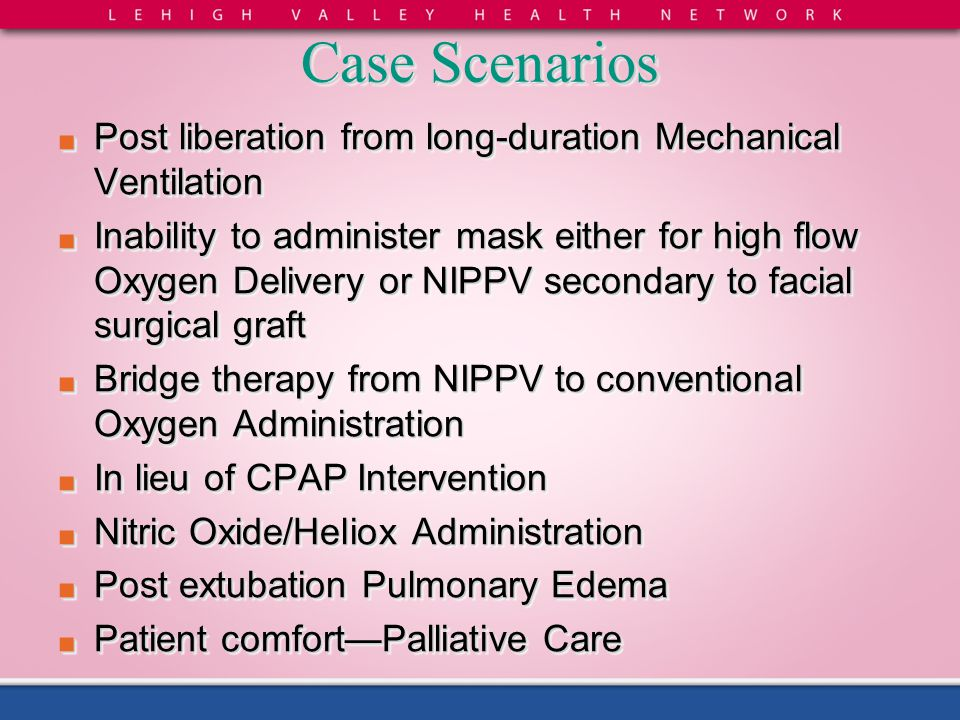 Case Scenarios ■ Post liberation from long-duration Mechanical Ventilation ■ Inability to administer mask either for high flow Oxygen Delivery or NIPP