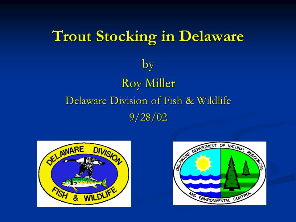 Trout Stocking in Delaware by Roy Miller Delaware Division of Fish & Wildlife 9/28/02