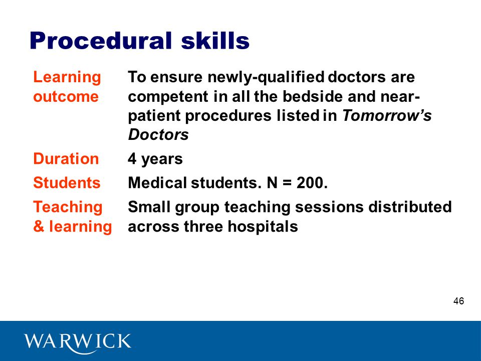 Procedural skills Learning outcome To ensure newly-qualified doctors are competent in all the bedside and near- patient procedures listed in Tomorrow's Doctors Duration4 years StudentsMedical students.