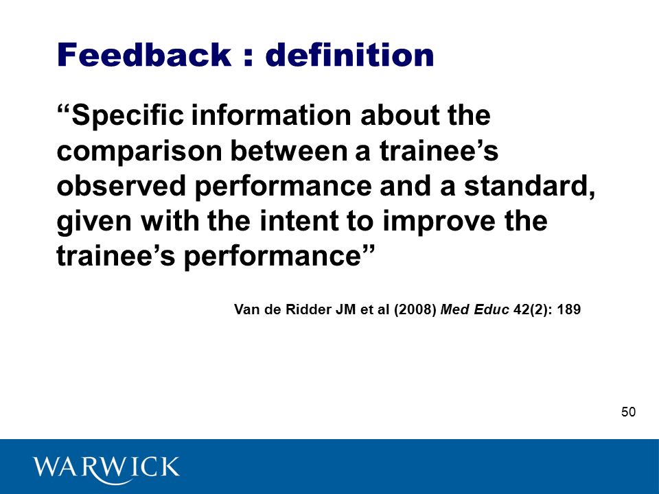Feedback : definition Specific information about the comparison between a trainee's observed performance and a standard, given with the intent to improve the trainee's performance Van de Ridder JM et al (2008) Med Educ 42(2): 189 50
