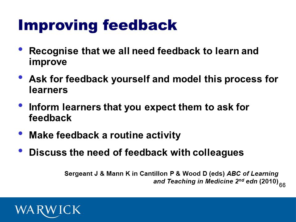 Improving feedback Recognise that we all need feedback to learn and improve Ask for feedback yourself and model this process for learners Inform learners that you expect them to ask for feedback Make feedback a routine activity Discuss the need of feedback with colleagues Sergeant J & Mann K in Cantillon P & Wood D (eds) ABC of Learning and Teaching in Medicine 2 nd edn (2010) 66