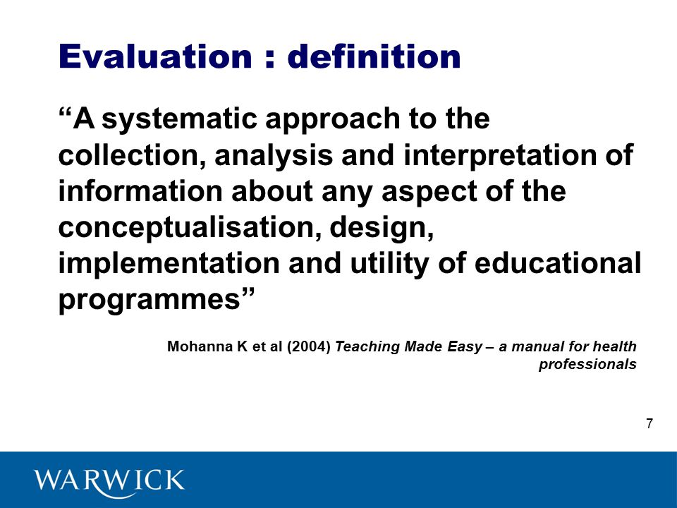 Evaluation : definition A systematic approach to the collection, analysis and interpretation of information about any aspect of the conceptualisation, design, implementation and utility of educational programmes Mohanna K et al (2004) Teaching Made Easy – a manual for health professionals 7