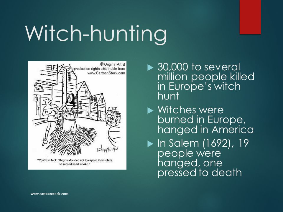 Witch-hunting  30,000 to several million people killed in Europe's witch hunt  Witches were burned in Europe, hanged in America  In Salem (1692), 19 people were hanged, one pressed to death www.cartoonstock.com