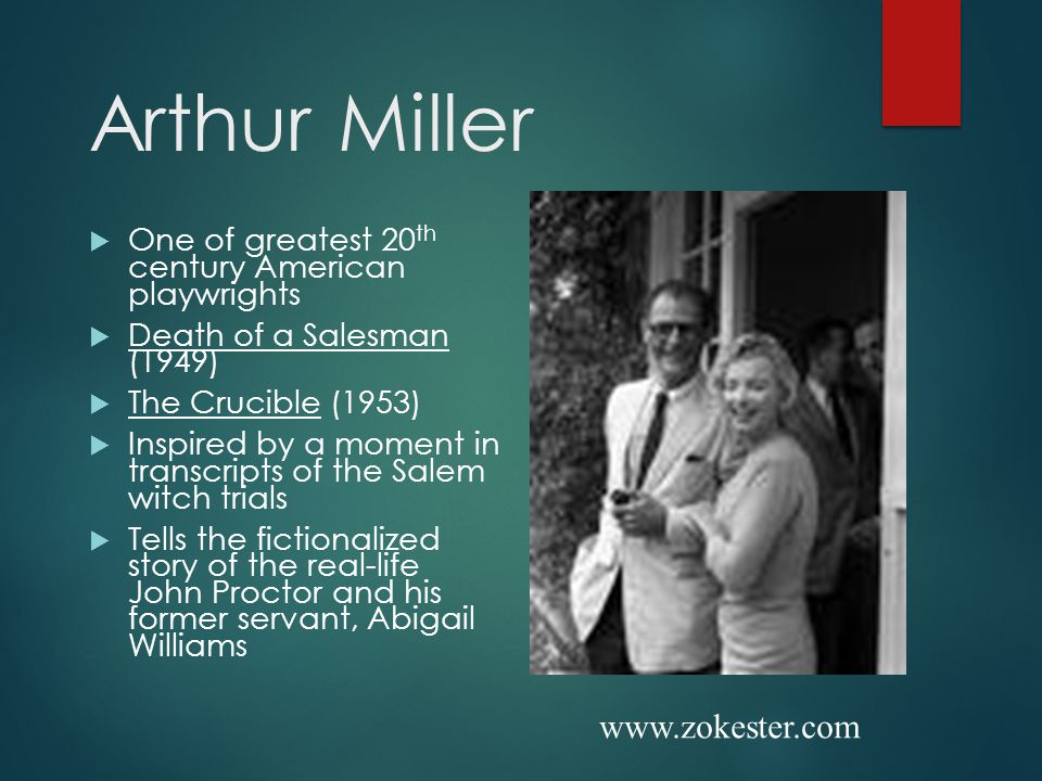 Arthur Miller  One of greatest 20 th century American playwrights  Death of a Salesman (1949)  The Crucible (1953)  Inspired by a moment in transcripts of the Salem witch trials  Tells the fictionalized story of the real-life John Proctor and his former servant, Abigail Williams www.zokester.com