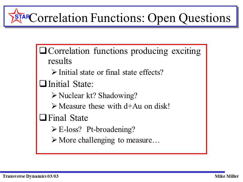 Transverse Dynamics 03/03Mike Miller Correlation Functions: Open Questions  Correlation functions producing exciting results  Initial state or final