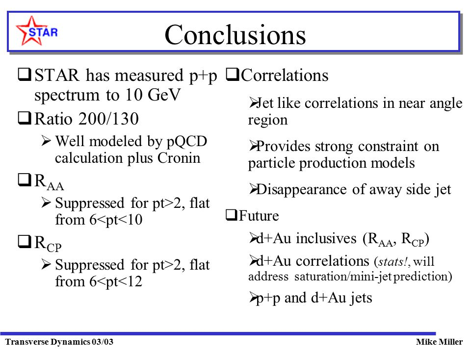 Transverse Dynamics 03/03Mike Miller Conclusions  STAR has measured p+p spectrum to 10 GeV  Ratio 200/130  Well modeled by pQCD calculation plus Cronin  R AA  Suppressed for pt>2, flat from 6<pt<10  R CP  Suppressed for pt>2, flat from 6<pt<12  Correlations  Jet like correlations in near angle region  Provides strong constraint on particle production models  Disappearance of away side jet  Future  d+Au inclusives (R AA, R CP )  d+Au correlations (stats!, will address saturation/mini-jet prediction)  p+p and d+Au jets