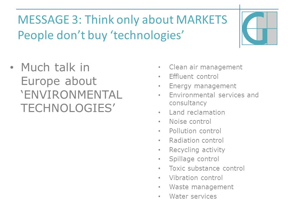 MESSAGE 3: Think only about MARKETS People don't buy 'technologies' Clean air management Effluent control Energy management Environmental services and