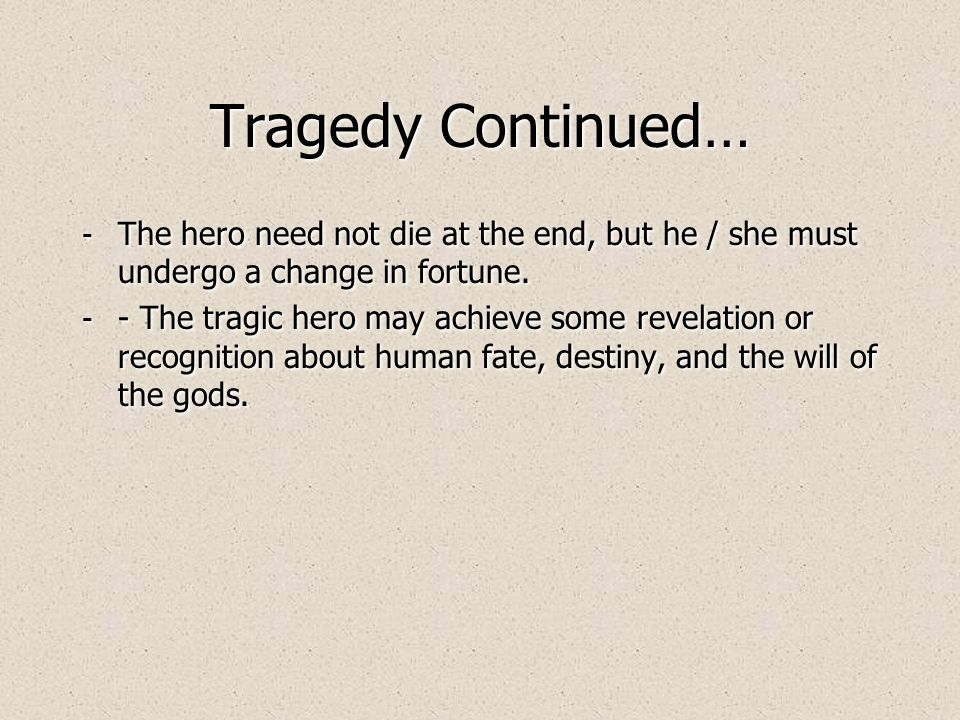 Tragedy Characteristics: - Downfall of a noble hero or heroine, through fate, and the will of the gods.