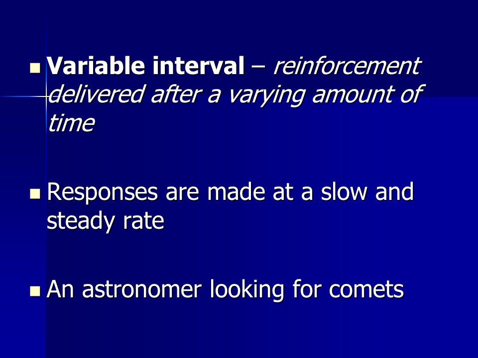Variable interval – reinforcement delivered after a varying amount of time Variable interval – reinforcement delivered after a varying amount of time Responses are made at a slow and steady rate Responses are made at a slow and steady rate An astronomer looking for comets An astronomer looking for comets