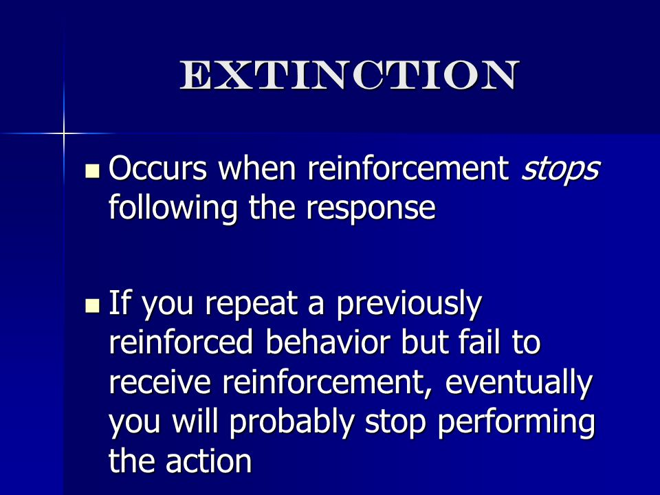 extinction Occurs when reinforcement stops following the response Occurs when reinforcement stops following the response If you repeat a previously reinforced behavior but fail to receive reinforcement, eventually you will probably stop performing the action If you repeat a previously reinforced behavior but fail to receive reinforcement, eventually you will probably stop performing the action