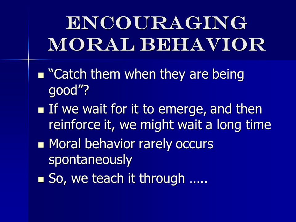 Encouraging moral behavior Catch them when they are being good .