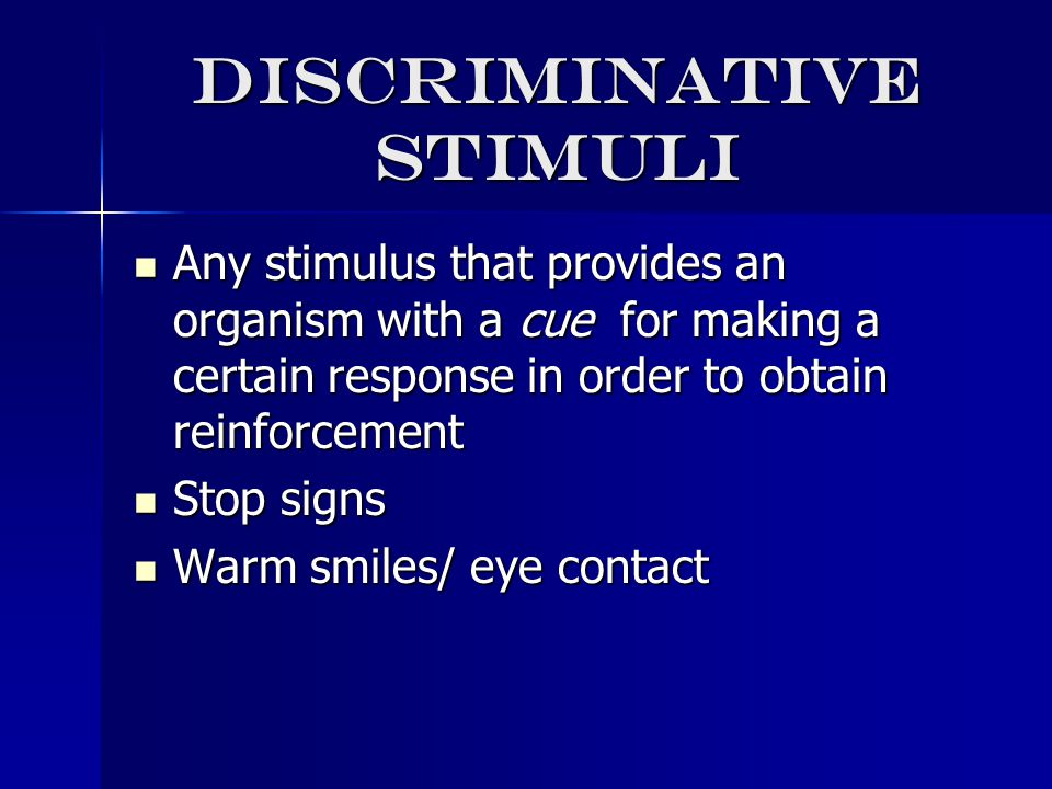 Discriminative stimuli Any stimulus that provides an organism with a cue for making a certain response in order to obtain reinforcement Any stimulus that provides an organism with a cue for making a certain response in order to obtain reinforcement Stop signs Stop signs Warm smiles/ eye contact Warm smiles/ eye contact
