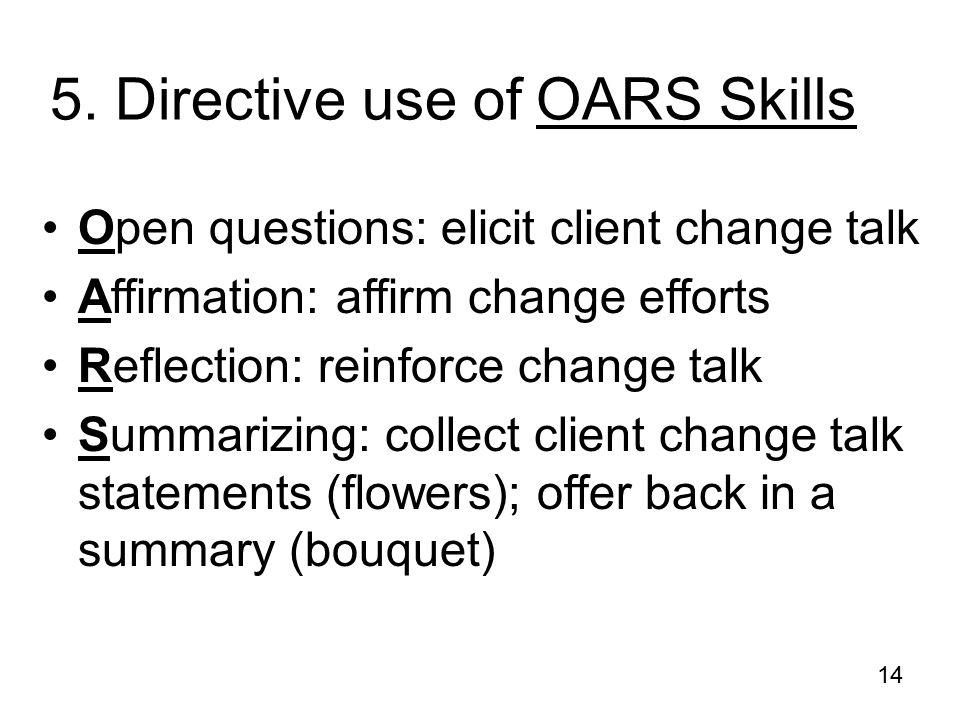 14 5. Directive use of OARS Skills Open questions: elicit client change talk Affirmation: affirm change efforts Reflection: reinforce change talk Summ