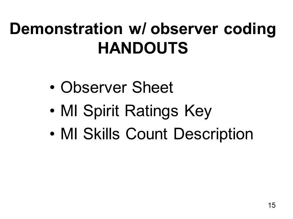 15 Demonstration w/ observer coding HANDOUTS Observer Sheet MI Spirit Ratings Key MI Skills Count Description