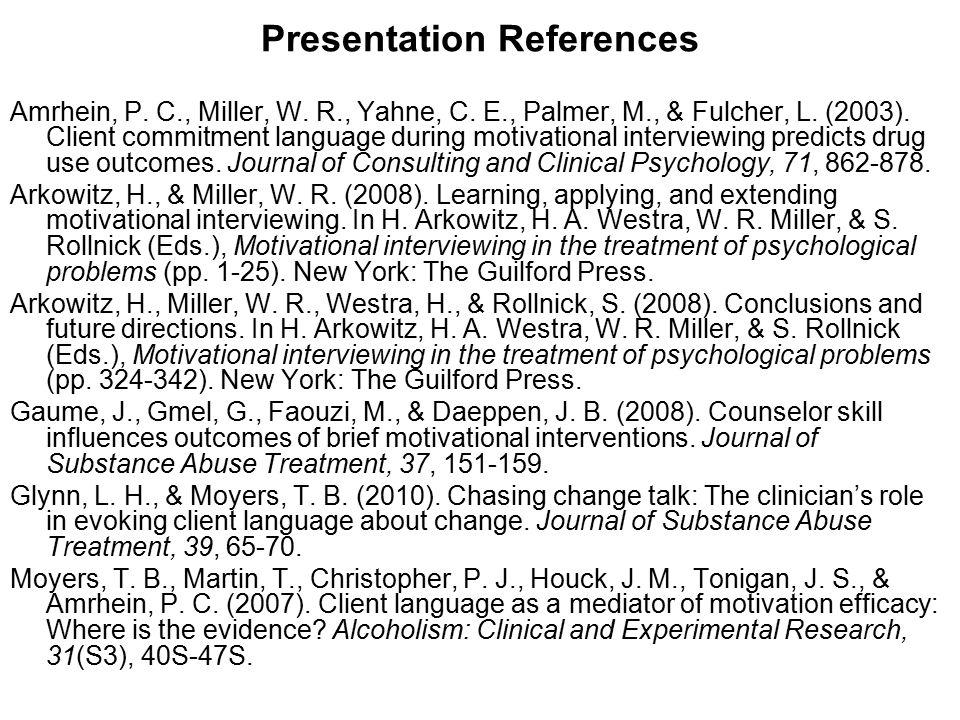 Presentation References Amrhein, P. C., Miller, W. R., Yahne, C. E., Palmer, M., & Fulcher, L. (2003). Client commitment language during motivational