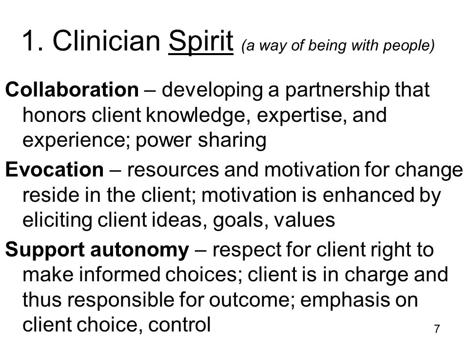 7 1. Clinician Spirit (a way of being with people) Collaboration – developing a partnership that honors client knowledge, expertise, and experience; p