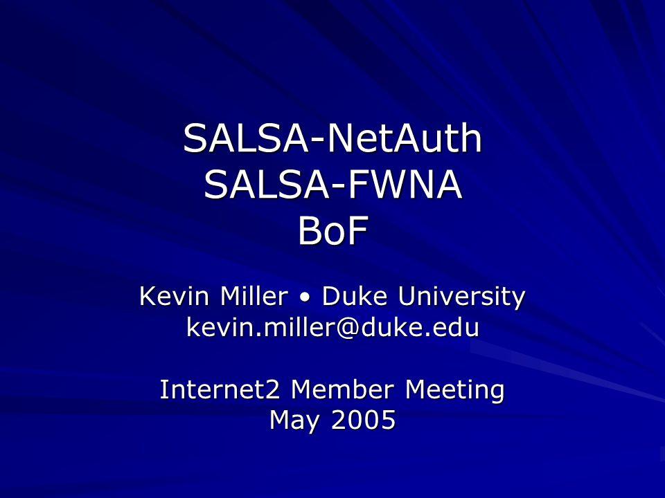 SALSA-NetAuth SALSA-FWNA BoF Kevin Miller Duke University kevin.miller@duke.edu Internet2 Member Meeting May 2005