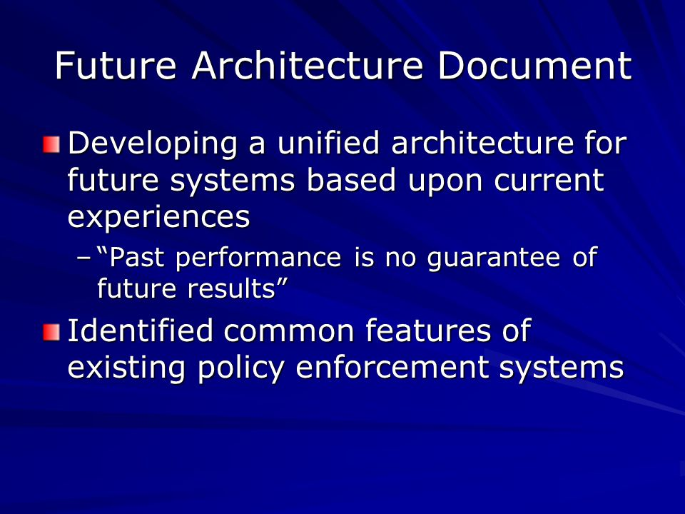 Future Architecture Document Developing a unified architecture for future systems based upon current experiences – Past performance is no guarantee of future results Identified common features of existing policy enforcement systems