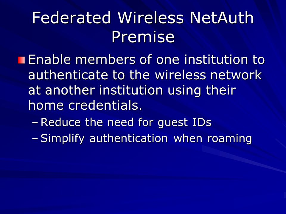 Federated Wireless NetAuth Premise Enable members of one institution to authenticate to the wireless network at another institution using their home credentials.