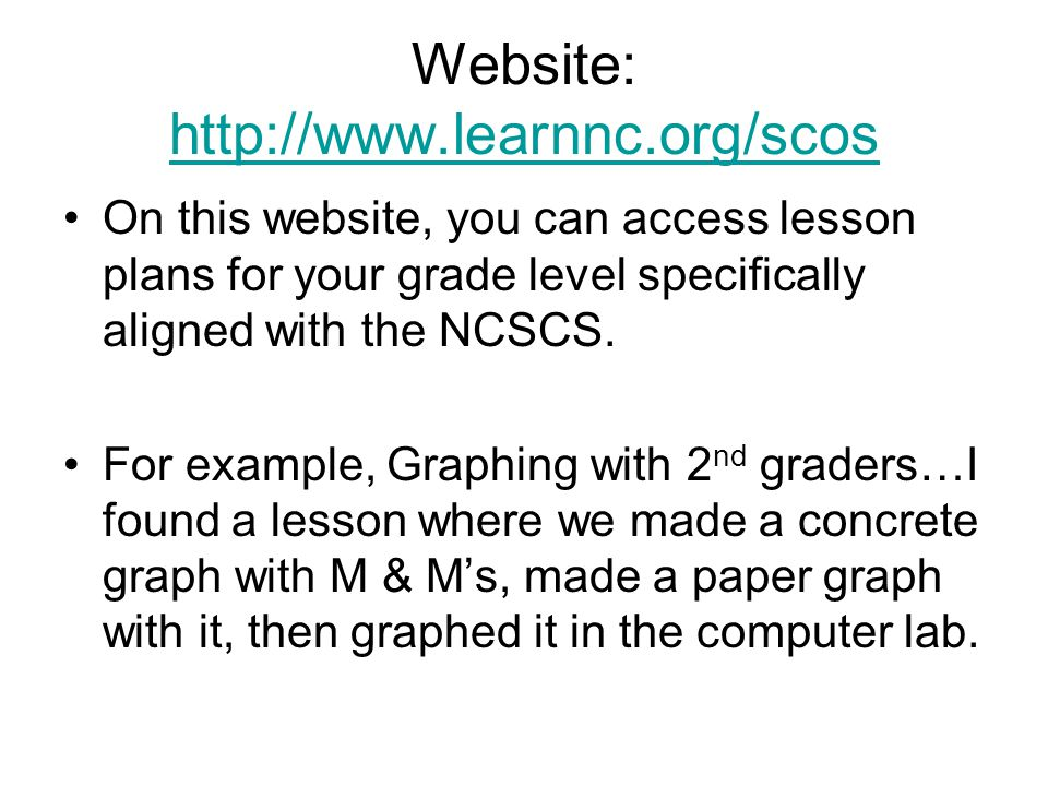 Website: http://www.learnnc.org/scos http://www.learnnc.org/scos On this website, you can access lesson plans for your grade level specifically aligne