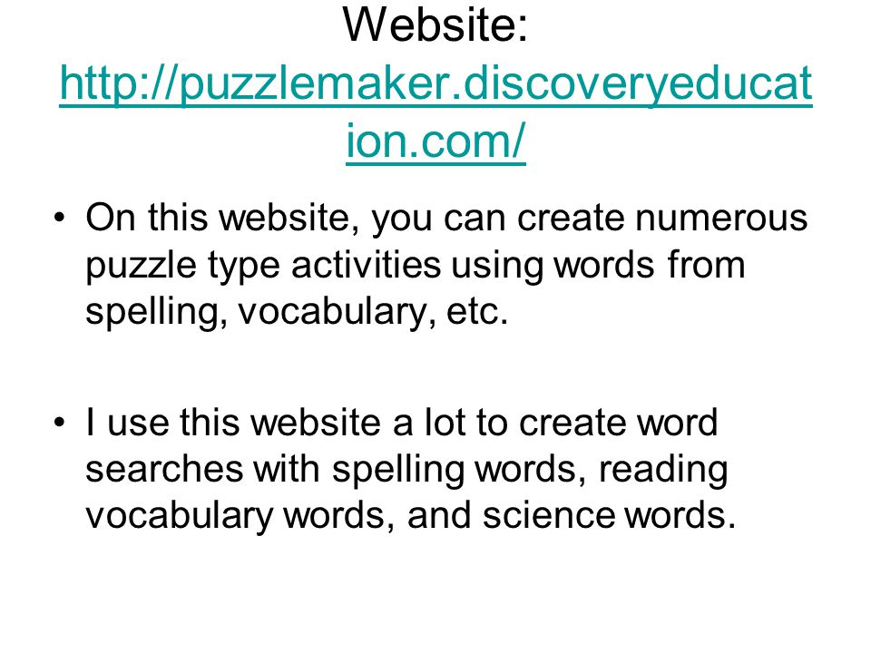Website: http://puzzlemaker.discoveryeducat ion.com/ http://puzzlemaker.discoveryeducat ion.com/ On this website, you can create numerous puzzle type activities using words from spelling, vocabulary, etc.