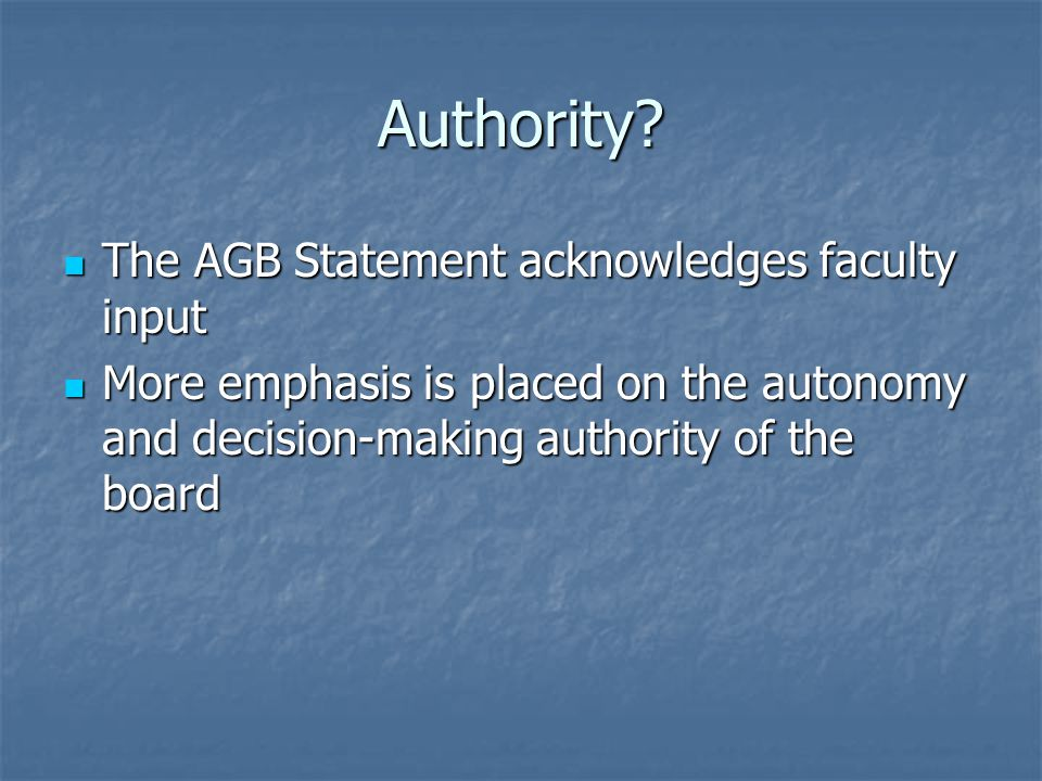 Authority? The AGB Statement acknowledges faculty input The AGB Statement acknowledges faculty input More emphasis is placed on the autonomy and decis